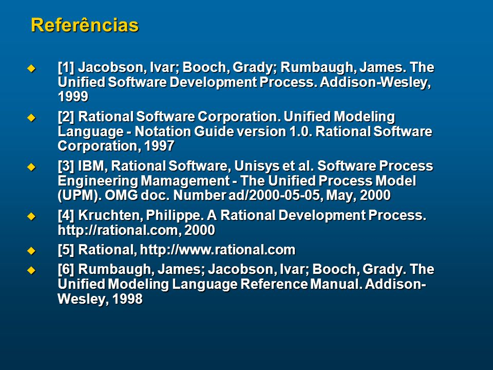 Referências [1] Jacobson, Ivar; Booch, Grady; Rumbaugh, James. The Unified Software Development Process. Addison-Wesley, 1999.